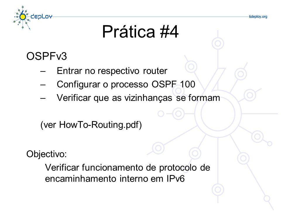 Prática #4 OSPFv3 –Entrar no respectivo router –Configurar o processo OSPF 100 –Verificar que as vizinhanças se formam (ver HowTo-Routing.pdf) Objectivo: Verificar funcionamento de protocolo de encaminhamento interno em IPv6