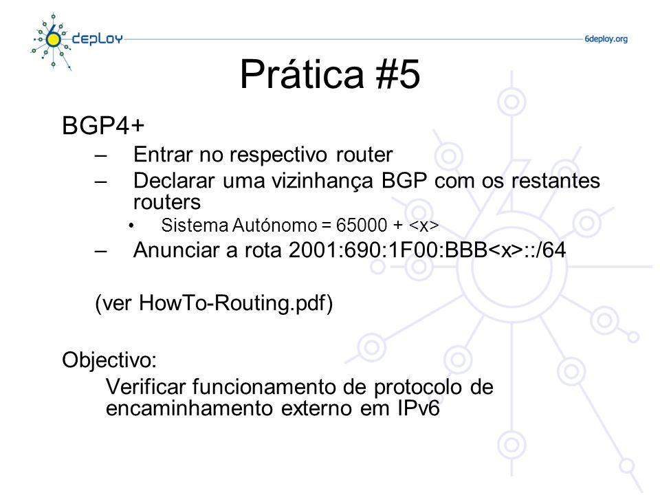 Prática #5 BGP4+ –Entrar no respectivo router –Declarar uma vizinhança BGP com os restantes routers Sistema Autónomo = 65000 + –Anunciar a rota 2001:690:1F00:BBB ::/64 (ver HowTo-Routing.pdf) Objectivo: Verificar funcionamento de protocolo de encaminhamento externo em IPv6