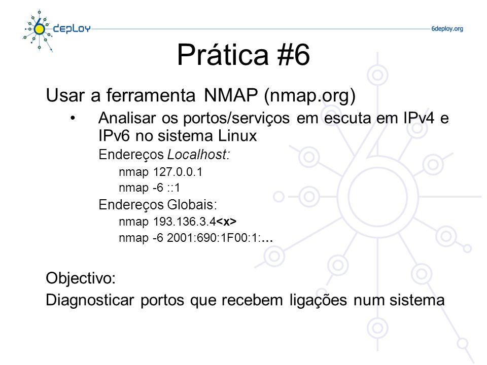 Prática #6 Usar a ferramenta NMAP (nmap.org) Analisar os portos/serviços em escuta em IPv4 e IPv6 no sistema Linux Endereços Localhost: nmap 127.0.0.1 nmap -6 ::1 Endereços Globais: nmap 193.136.3.4 nmap -6 2001:690:1F00:1:… Objectivo: Diagnosticar portos que recebem ligações num sistema