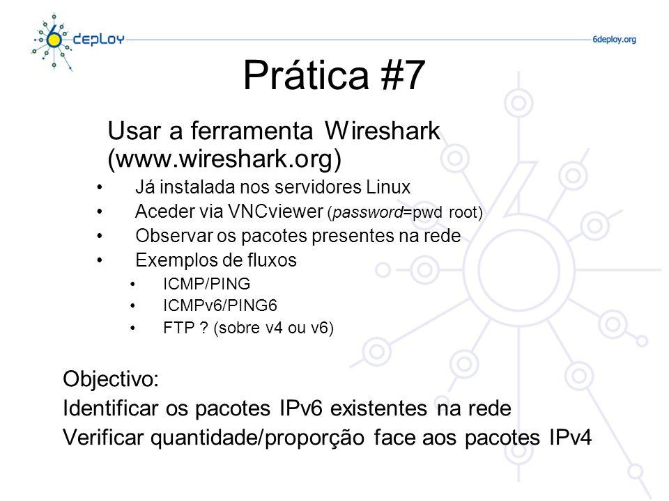 Prática #7 Usar a ferramenta Wireshark (www.wireshark.org) Já instalada nos servidores Linux Aceder via VNCviewer (password=pwd root) Observar os pacotes presentes na rede Exemplos de fluxos ICMP/PING ICMPv6/PING6 FTP .