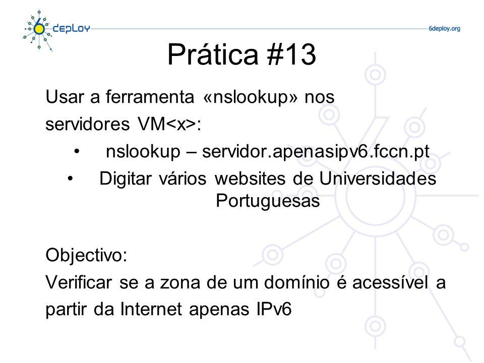 Prática #13 Usar a ferramenta «nslookup» nos servidores VM : nslookup – servidor.apenasipv6.fccn.pt Digitar vários websites de Universidades Portugues