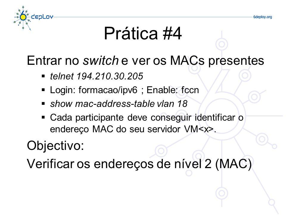 Prática #5 Entrar num router local e ver o ARP e os IPv6 neighbors existentes telnet 193.136.3.40 Login: formacao/ipv6 ; Enable: 6.deploy show arp Efectuar um ping do router para o endereço IPv6 (VM ) show ipv6 neighbors Cada participante deve conseguir identificar o endereço MAC e o IP do seu servidor, e também o registo IPv6 da sua vizinhança Objectivo: Verificar os endereços de nível 3 (IPv4 e IPv6)