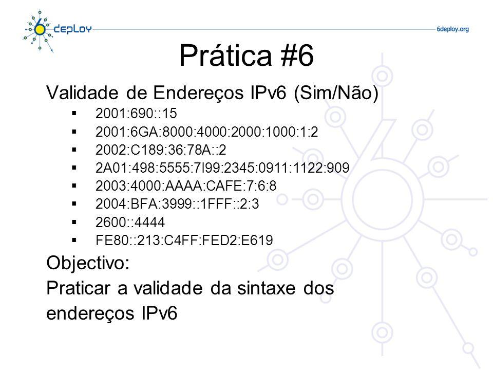 Prática #7 Usando a ferramenta WHOIS nos servidores VM.ip6.fccn.pt, analisar a quem pertencem as redes: 2001:298::/32 2001:420::/32 2001:4D0::/32 2001:610::/32 2001:690:2080::/48 Sintaxe: /usr/bin/whois –h whois..net RIRs = {RIPE|ARIN|APNIC|LACNIC|AFRINIC} Objectivo: Identificar a quem pertence uma determinada rede (aplicável também ao mundo IPv4) 2001:7F8:4::/48 2001:928::/32 2001:1458::/32 2001:4860::/32 2001:4898::/32 apnic arin ripe arin ripe