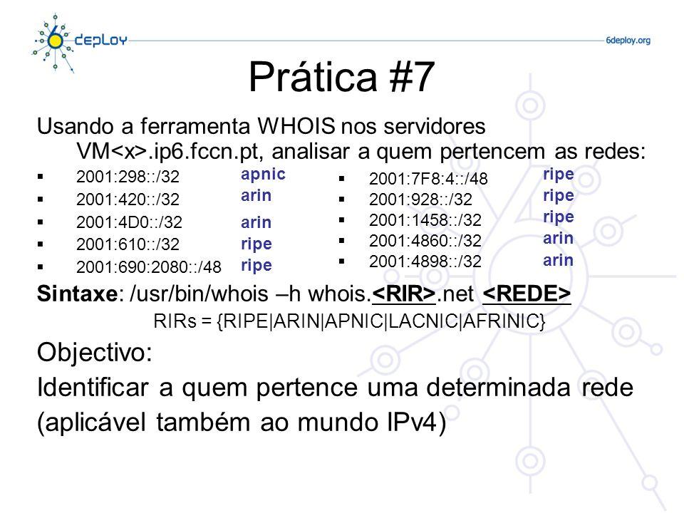 Prática #7 Usando a ferramenta WHOIS nos servidores VM.ip6.fccn.pt, analisar a quem pertencem as redes: 2001:298::/32 2001:420::/32 2001:4D0::/32 2001