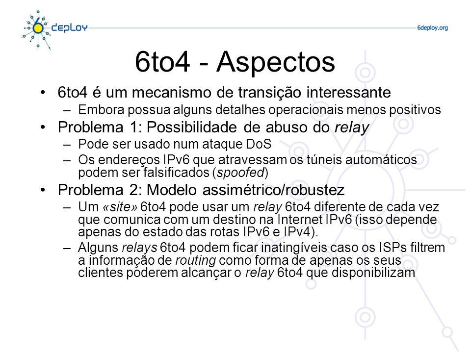 6to4 - Aspectos 6to4 é um mecanismo de transição interessante –Embora possua alguns detalhes operacionais menos positivos Problema 1: Possibilidade de abuso do relay –Pode ser usado num ataque DoS –Os endereços IPv6 que atravessam os túneis automáticos podem ser falsificados (spoofed) Problema 2: Modelo assimétrico/robustez –Um «site» 6to4 pode usar um relay 6to4 diferente de cada vez que comunica com um destino na Internet IPv6 (isso depende apenas do estado das rotas IPv6 e IPv4).