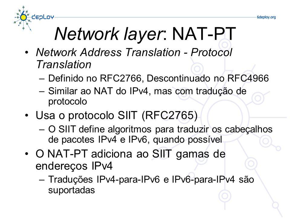 Network layer: NAT-PT Network Address Translation - Protocol Translation –Definido no RFC2766, Descontinuado no RFC4966 –Similar ao NAT do IPv4, mas com tradução de protocolo Usa o protocolo SIIT (RFC2765) –O SIIT define algoritmos para traduzir os cabeçalhos de pacotes IPv4 e IPv6, quando possível O NAT-PT adiciona ao SIIT gamas de endereços IPv4 –Traduções IPv4-para-IPv6 e IPv6-para-IPv4 são suportadas
