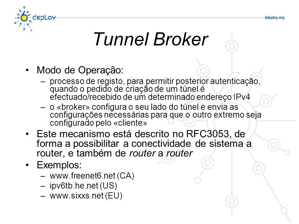Tunnel Broker Modo de Operação: –processo de registo, para permitir posterior autenticação, quando o pedido de criação de um túnel é efectuado/recebido de um determinado endereço IPv4 –o «broker» configura o seu lado do túnel e envia as configurações necessárias para que o outro extremo seja configurado pelo «cliente» Este mecanismo está descrito no RFC3053, de forma a possibilitar a conectividade de sistema a router, e também de router a router Exemplos: –www.freenet6.net (CA) –ipv6tb.he.net (US) –www.sixxs.net (EU)