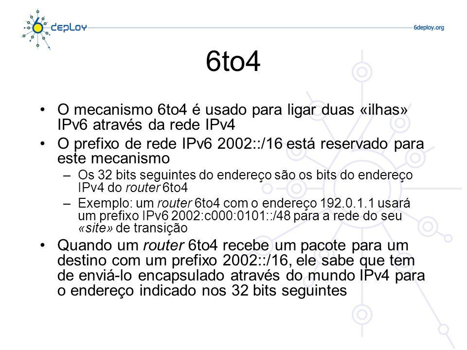6to4 O mecanismo 6to4 é usado para ligar duas «ilhas» IPv6 através da rede IPv4 O prefixo de rede IPv6 2002::/16 está reservado para este mecanismo –Os 32 bits seguintes do endereço são os bits do endereço IPv4 do router 6to4 –Exemplo: um router 6to4 com o endereço 192.0.1.1 usará um prefixo IPv6 2002:c000:0101::/48 para a rede do seu «site» de transição Quando um router 6to4 recebe um pacote para um destino com um prefixo 2002::/16, ele sabe que tem de enviá-lo encapsulado através do mundo IPv4 para o endereço indicado nos 32 bits seguintes