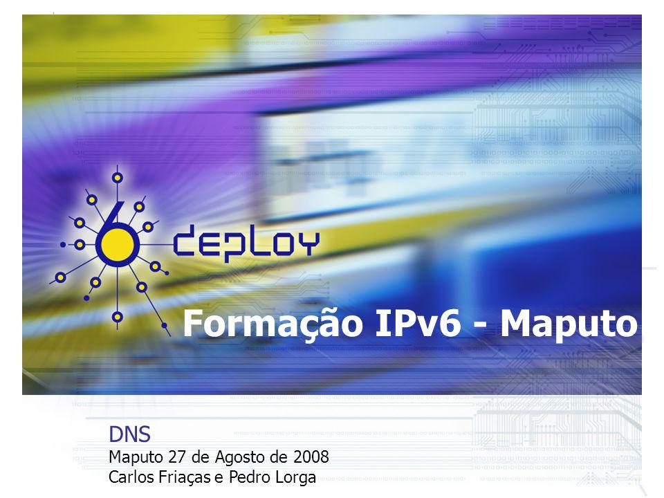Formação IPv6 - Maputo DNS Maputo 27 de Agosto de 2008 Carlos Friaças e Pedro Lorga
