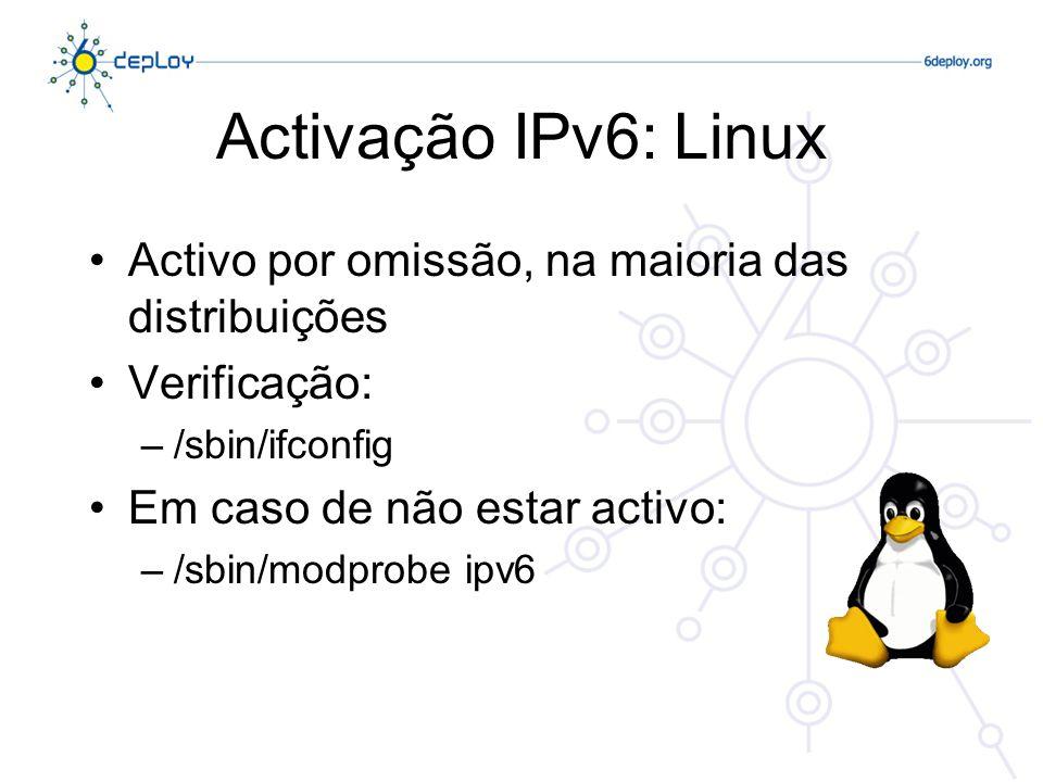 Activação IPv6: Linux Activo por omissão, na maioria das distribuições Verificação: –/sbin/ifconfig Em caso de não estar activo: –/sbin/modprobe ipv6