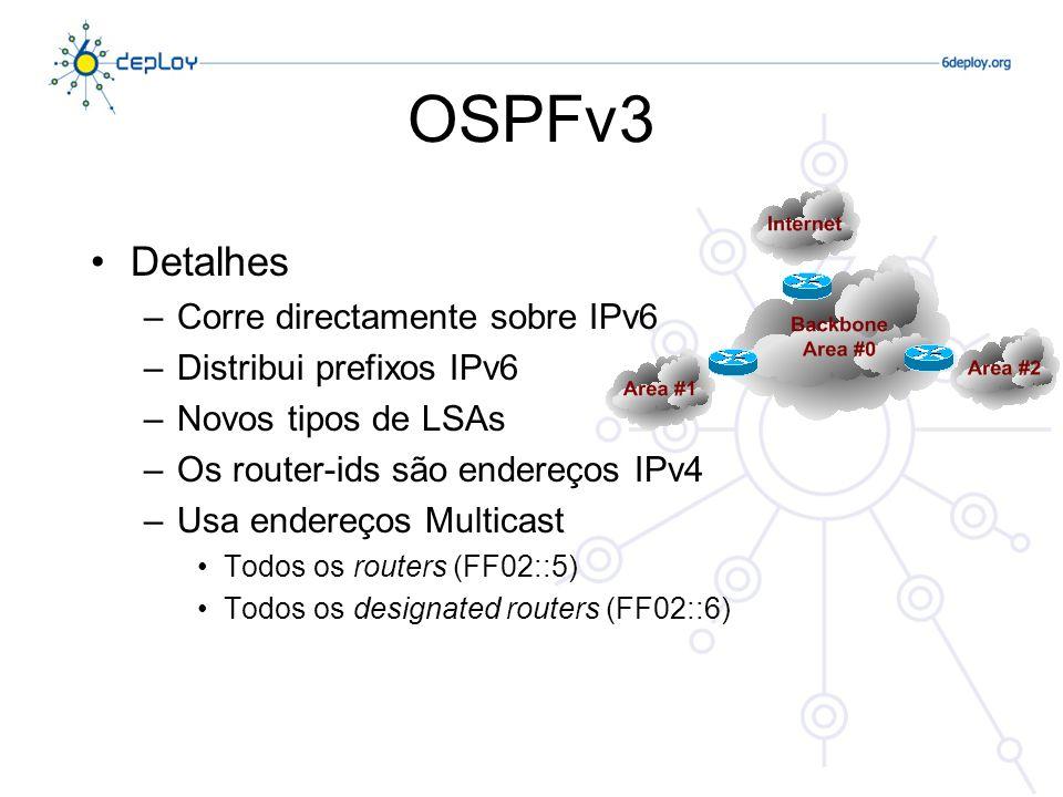 OSPFv3 Detalhes –Corre directamente sobre IPv6 –Distribui prefixos IPv6 –Novos tipos de LSAs –Os router-ids são endereços IPv4 –Usa endereços Multicas