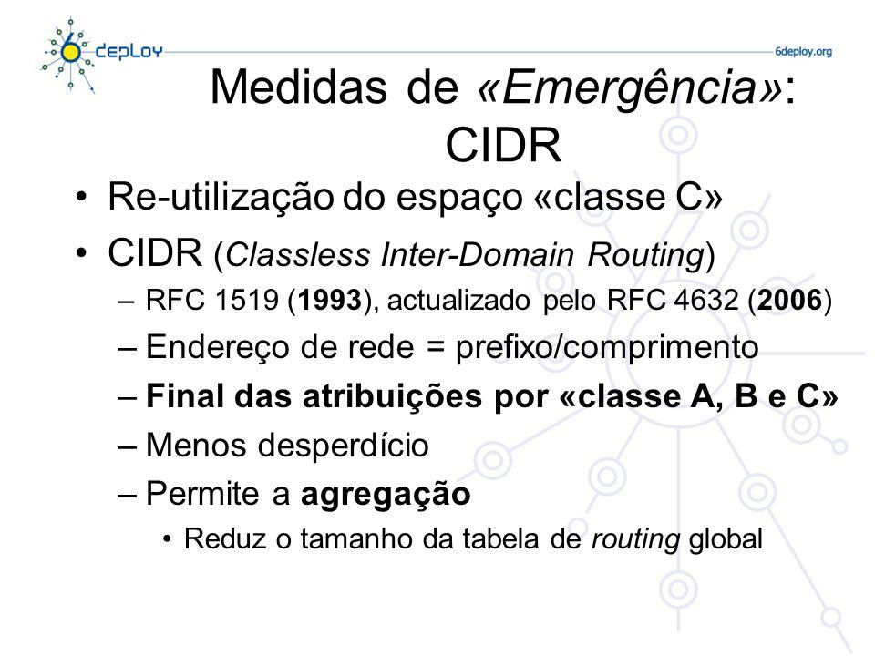 Medidas de «Emergência»: CIDR Re-utilização do espaço «classe C» CIDR (Classless Inter-Domain Routing) –RFC 1519 (1993), actualizado pelo RFC 4632 (2006) –Endereço de rede = prefixo/comprimento –Final das atribuições por «classe A, B e C» –Menos desperdício –Permite a agregação Reduz o tamanho da tabela de routing global