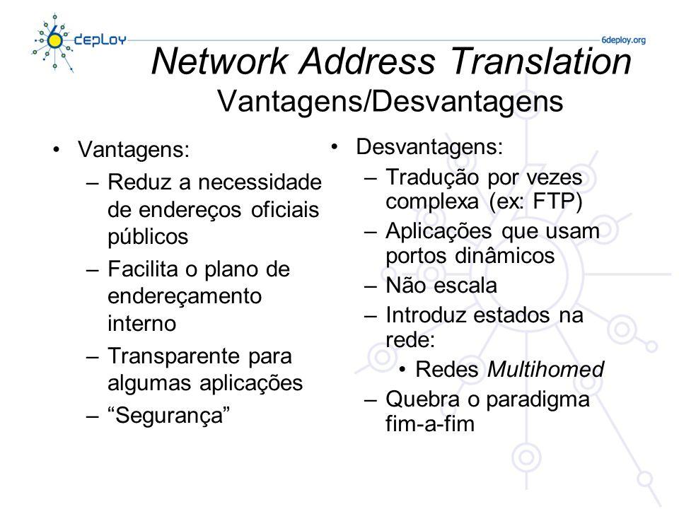 Network Address Translation Vantagens/Desvantagens Vantagens: –Reduz a necessidade de endereços oficiais públicos –Facilita o plano de endereçamento interno –Transparente para algumas aplicações –Segurança Desvantagens: –Tradução por vezes complexa (ex: FTP) –Aplicações que usam portos dinâmicos –Não escala –Introduz estados na rede: Redes Multihomed –Quebra o paradigma fim-a-fim