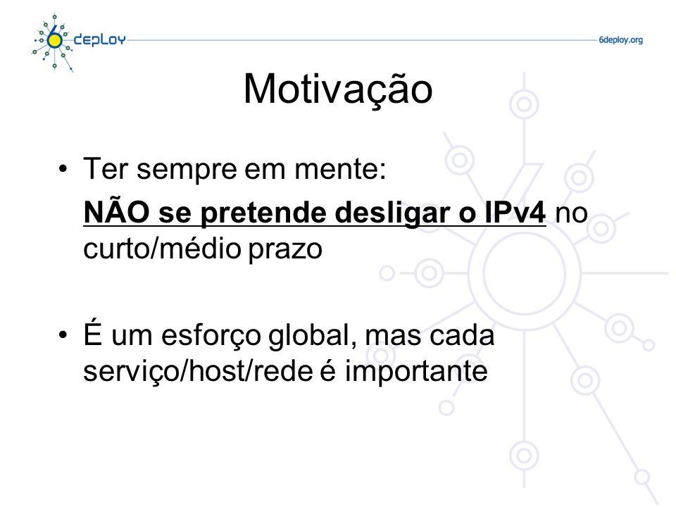 Motivação Ter sempre em mente: NÃO se pretende desligar o IPv4 no curto/médio prazo É um esforço global, mas cada serviço/host/rede é importante