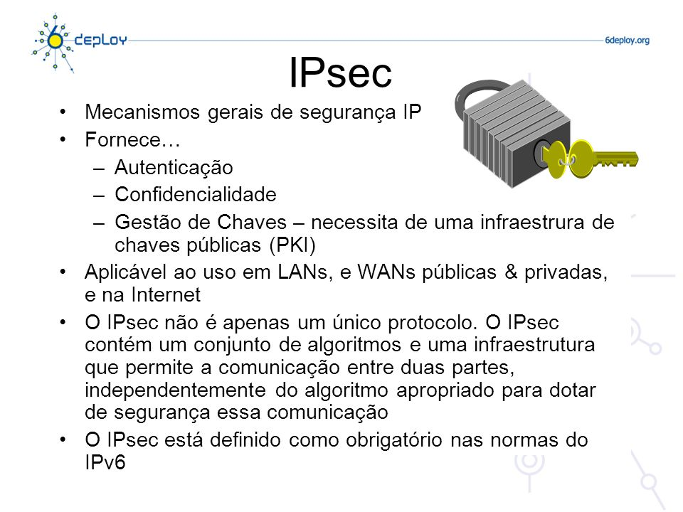 IPsec Trabalho emanado do IPsec-wg do IETF Aplica-se tanto ao IPv4 como ao IPv6 e a sua implementação é: –Mandatória para IPv6 –Opcional para IPv4 Modos IPsec: Transporte & Túnel Arquitectura IPsec: RFC 4301 Protocolos IPsec: –Authentication Header – AH (RFC 4302) –Encapsulating Security Payload - ESP (RFC 4303)