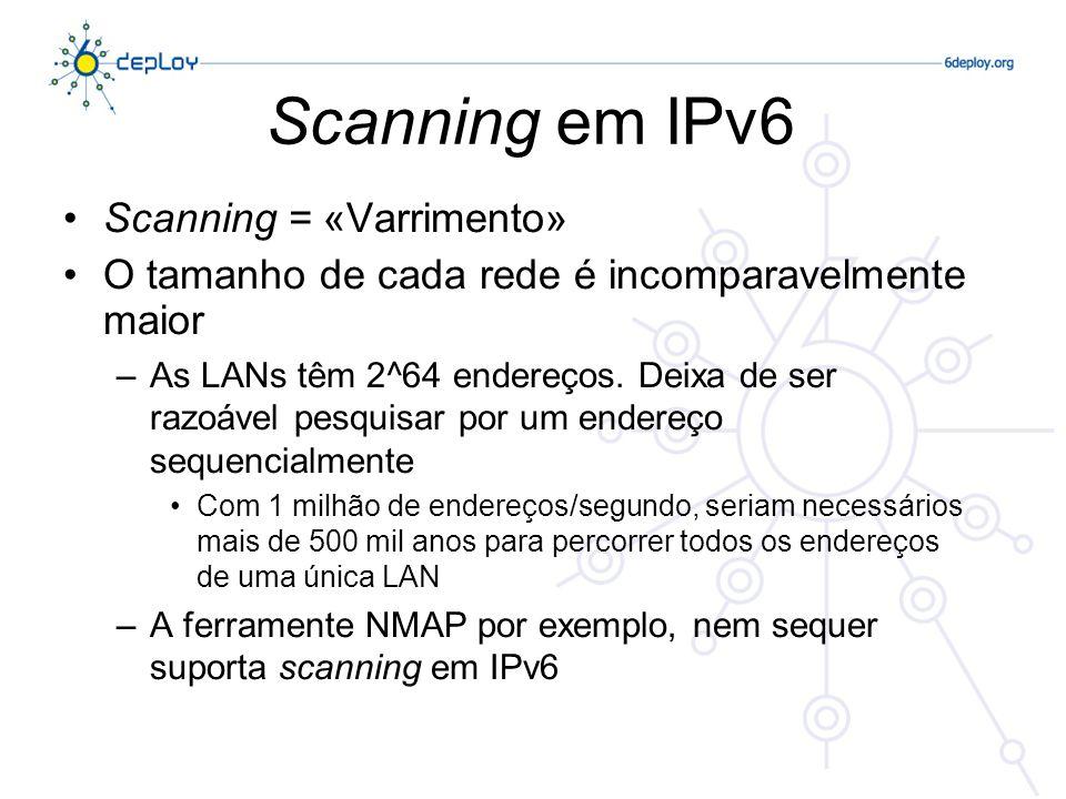 Scanning em IPv6 Os métodos de Scanning em IPv6 vão provavelmente evoluir –Os servidores públicos necessitam de estar registados no DNS, o que constitui um alvo fácil – no entanto isto não é novo.