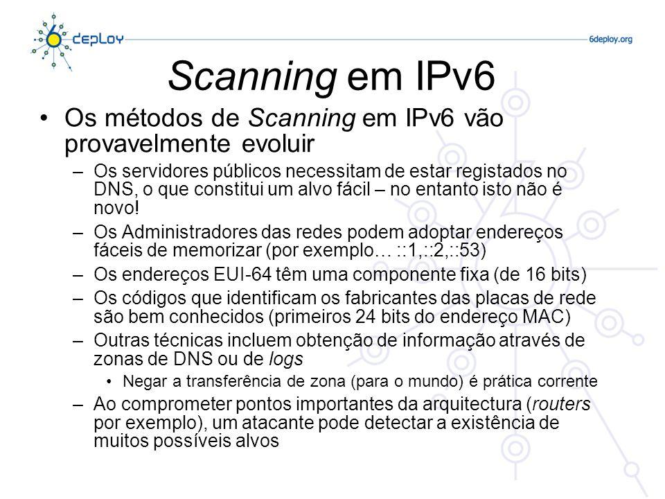 Scanning em IPv6 Novos vectores de ataque Uso de endereços Multicast para «emular» funções de router ou servidor DHCPv6 Todos os nós (FF02::1) Todos os routers (FF05::2) Todos os servidores DHCPv6 (FF05::5) Estes endereços devem ser filtrados em cada ponto de «fronteira» Este é o comportamento por omissão se o IPv6 Multicast não estiver activo no Backbone