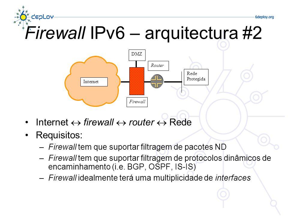Firewall IPv6 – arquitectura #3 Internet firewall/router Rede Requisitos –Apenas um ponto para funções de routing e implementação de políticas de segurança – comum em ambientes «SOHO» –Necessita suporte de todas as funções de router e também de firewall Internet Router Firewall Rede Protegida DMZ