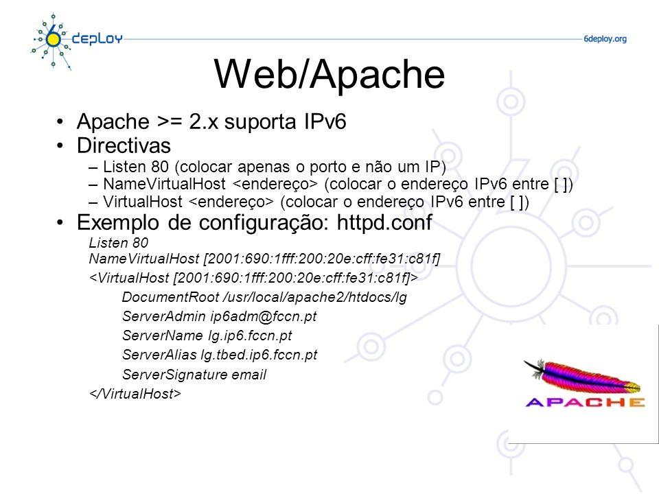 Postfix >= 2.2 suporta IPv6 Exemplo de configuração: /etc/postfix/main.cf inet_protocols = ipv4, ipv6 smtp_bind_address6 = 2001:db8:1:1::1600 smtp_bind_address = 172.16.250.1 inet_interfaces = 2001:db8:1:1::1600, localhost mynetworks = [2001:db8:1:1::]/64 172.16.250.0/24 [::1]/128 127.0.0.0/8 Responde no porto 25, tanto em IPv4 como em IPv6 E-Mail/Postfix