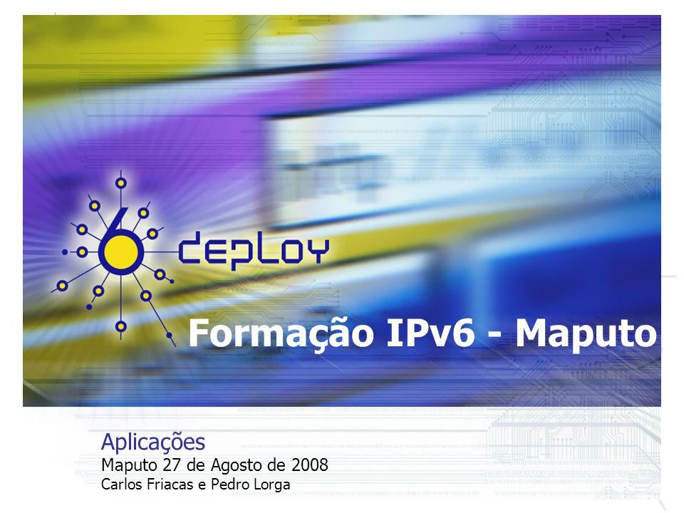 Formação IPv6 - Maputo Aplicações Maputo 27 de Agosto de 2008 Carlos Friacas e Pedro Lorga