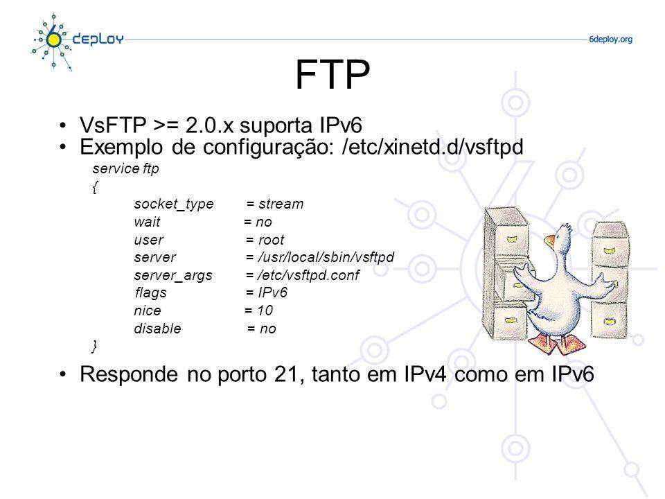 VsFTP >= 2.0.x suporta IPv6 Exemplo de configuração: /etc/xinetd.d/vsftpd service ftp { socket_type = stream wait = no user = root server = /usr/local
