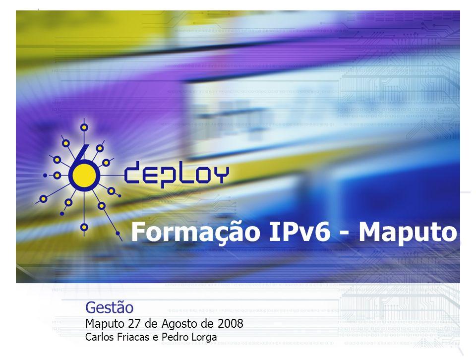 Formação IPv6 - Maputo Gestão Maputo 27 de Agosto de 2008 Carlos Friacas e Pedro Lorga