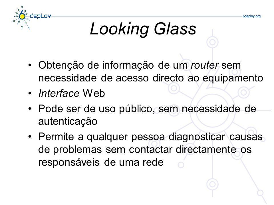 Looking Glass Obtenção de informação de um router sem necessidade de acesso directo ao equipamento Interface Web Pode ser de uso público, sem necessidade de autenticação Permite a qualquer pessoa diagnosticar causas de problemas sem contactar directamente os responsáveis de uma rede