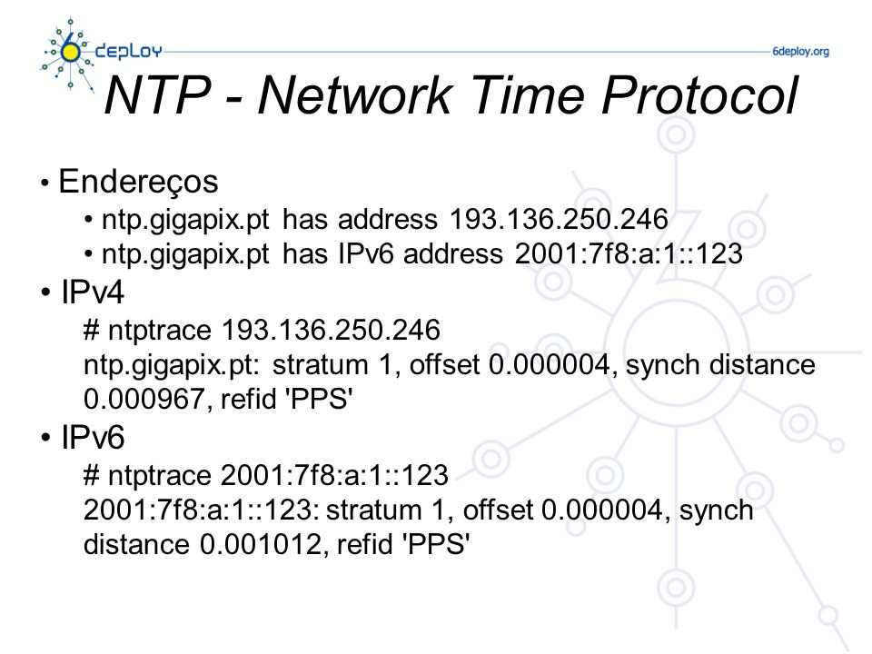 NTP - Network Time Protocol Endereços ntp.gigapix.pt has address 193.136.250.246 ntp.gigapix.pt has IPv6 address 2001:7f8:a:1::123 IPv4 # ntptrace 193.136.250.246 ntp.gigapix.pt: stratum 1, offset 0.000004, synch distance 0.000967, refid PPS IPv6 # ntptrace 2001:7f8:a:1::123 2001:7f8:a:1::123: stratum 1, offset 0.000004, synch distance 0.001012, refid PPS