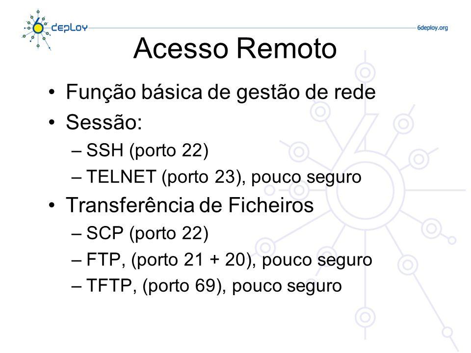 Acesso Remoto Função básica de gestão de rede Sessão: –SSH (porto 22) –TELNET (porto 23), pouco seguro Transferência de Ficheiros –SCP (porto 22) –FTP, (porto 21 + 20), pouco seguro –TFTP, (porto 69), pouco seguro