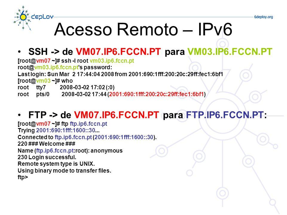 Acesso Remoto – IPv6 SSH -> de VM07.IP6.FCCN.PT para VM03.IP6.FCCN.PT [root@vm07 ~]# ssh -l root vm03.ip6.fccn.pt root@vm03.ip6.fccn.pt s password: Last login: Sun Mar 2 17:44:04 2008 from 2001:690:1fff:200:20c:29ff:fec1:6bf1 [root@vm03 ~]# who root tty7 2008-03-02 17:02 (:0) root pts/0 2008-03-02 17:44 (2001:690:1fff:200:20c:29ff:fec1:6bf1) FTP -> de VM07.IP6.FCCN.PT para FTP.IP6.FCCN.PT: [root@vm07 ~]# ftp ftp.ip6.fccn.pt Trying 2001:690:1fff:1600::30...