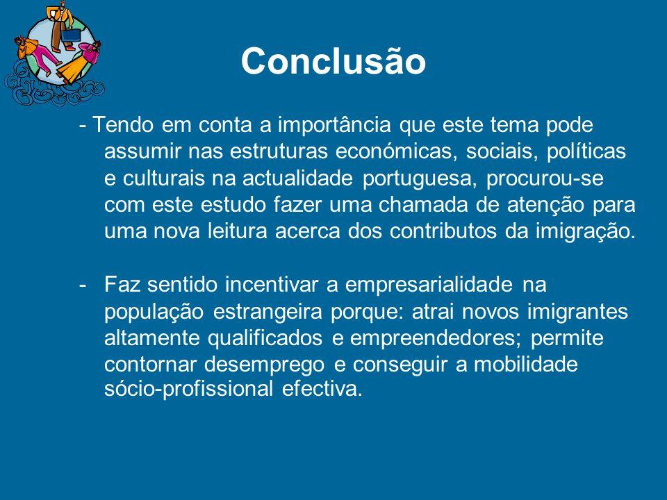 Conclusão - Tendo em conta a importância que este tema pode assumir nas estruturas económicas, sociais, políticas e culturais na actualidade portuguesa, procurou-se com este estudo fazer uma chamada de atenção para uma nova leitura acerca dos contributos da imigração.