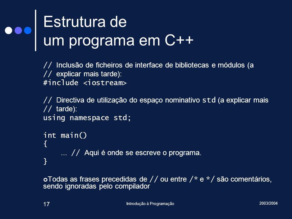 2003/2004 Introdução à Programação 17 Estrutura de um programa em C++ // Inclusão de ficheiros de interface de bibliotecas e módulos (a // explicar ma
