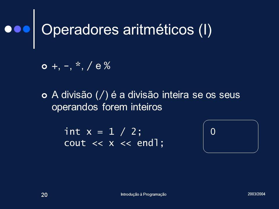 2003/2004 Introdução à Programação 20 Operadores aritméticos (I) +, -, *, / e % A divisão ( / ) é a divisão inteira se os seus operandos forem inteiro