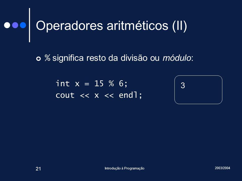 2003/2004 Introdução à Programação 21 Operadores aritméticos (II) % significa resto da divisão ou módulo: int x = 15 % 6; cout << x << endl; 3