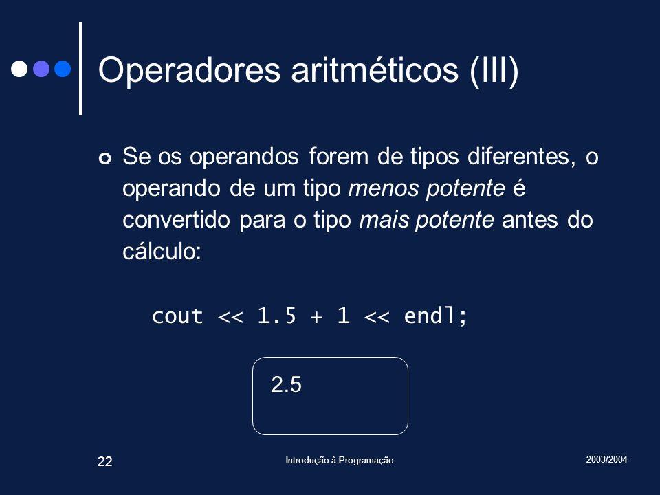 2003/2004 Introdução à Programação 22 Operadores aritméticos (III) Se os operandos forem de tipos diferentes, o operando de um tipo menos potente é co