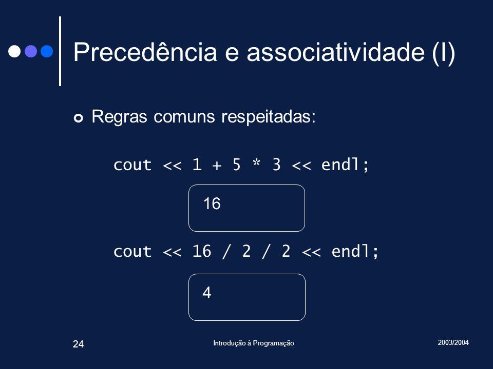 2003/2004 Introdução à Programação 24 Precedência e associatividade (I) Regras comuns respeitadas: cout << 1 + 5 * 3 << endl; cout << 16 / 2 / 2 << en
