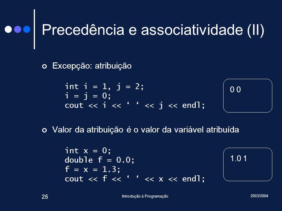 2003/2004 Introdução à Programação 25 Precedência e associatividade (II) Excepção: atribuição int i = 1, j = 2; i = j = 0; cout << i << << j << endl;