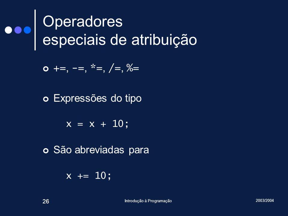 2003/2004 Introdução à Programação 26 Operadores especiais de atribuição +=, -=, *=, /=, %= Expressões do tipo x = x + 10; São abreviadas para x += 10