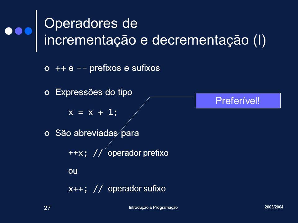 2003/2004 Introdução à Programação 27 Operadores de incrementação e decrementação (I) ++ e -- prefixos e sufixos Expressões do tipo x = x + 1; São abr