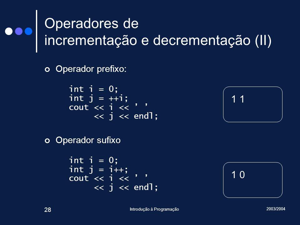 2003/2004 Introdução à Programação 28 Operadores de incrementação e decrementação (II) Operador prefixo: int i = 0; int j = ++i; cout << i << << j <<