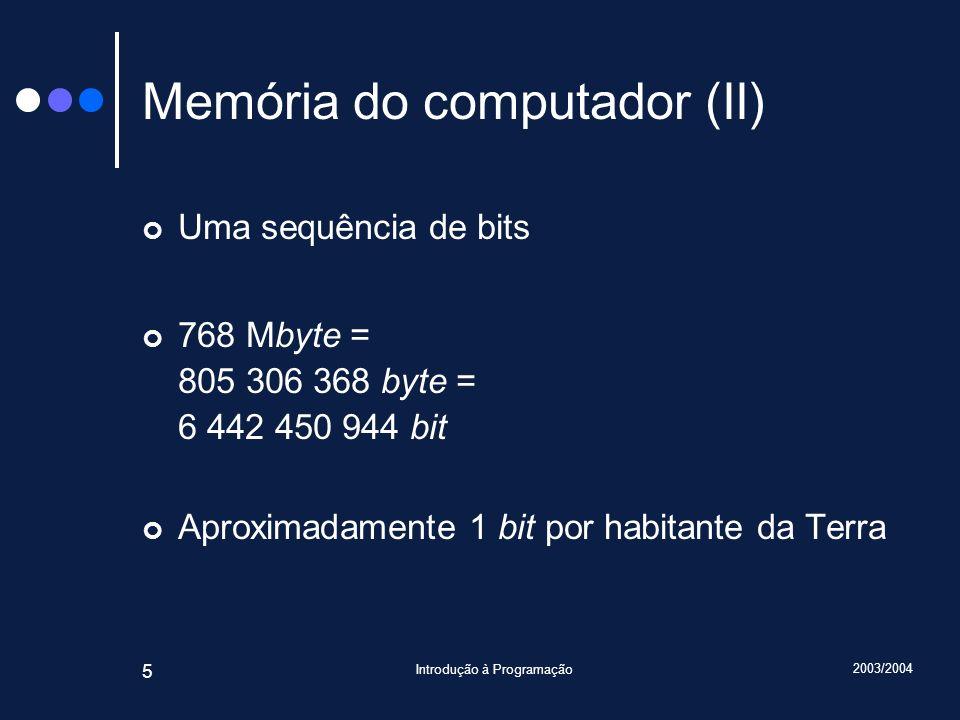 2003/2004 Introdução à Programação 5 Memória do computador (II) Uma sequência de bits 768 Mbyte = 805 306 368 byte = 6 442 450 944 bit Aproximadamente