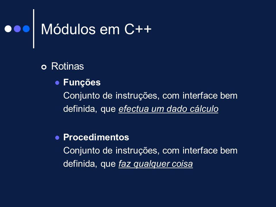 Módulos em C++ Rotinas Funções Conjunto de instruções, com interface bem definida, que efectua um dado cálculo Procedimentos Conjunto de instruções, c