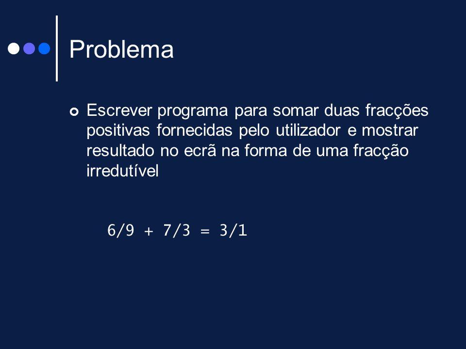 Problema Escrever programa para somar duas fracções positivas fornecidas pelo utilizador e mostrar resultado no ecrã na forma de uma fracção irredutív