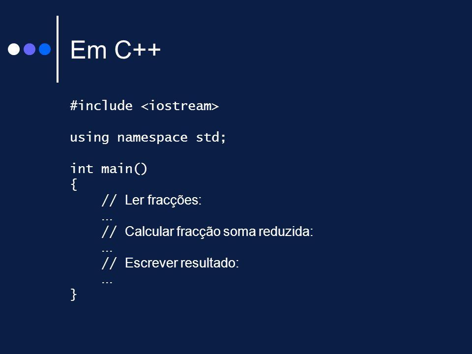 Em C++ #include using namespace std; int main() { // Ler fracções:... // Calcular fracção soma reduzida:... // Escrever resultado:... }