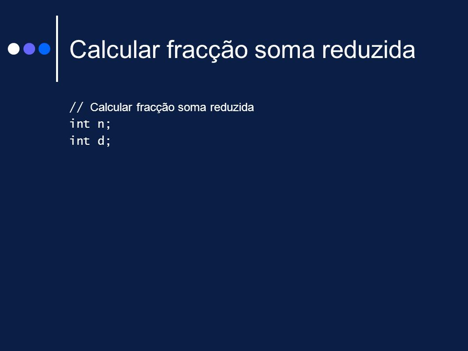 Calcular fracção soma reduzida // Calcular fracção soma reduzida int n; int d;