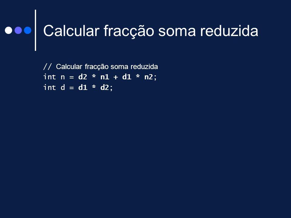 Calcular fracção soma reduzida // Calcular fracção soma reduzida int n = d2 * n1 + d1 * n2; int d = d1 * d2;