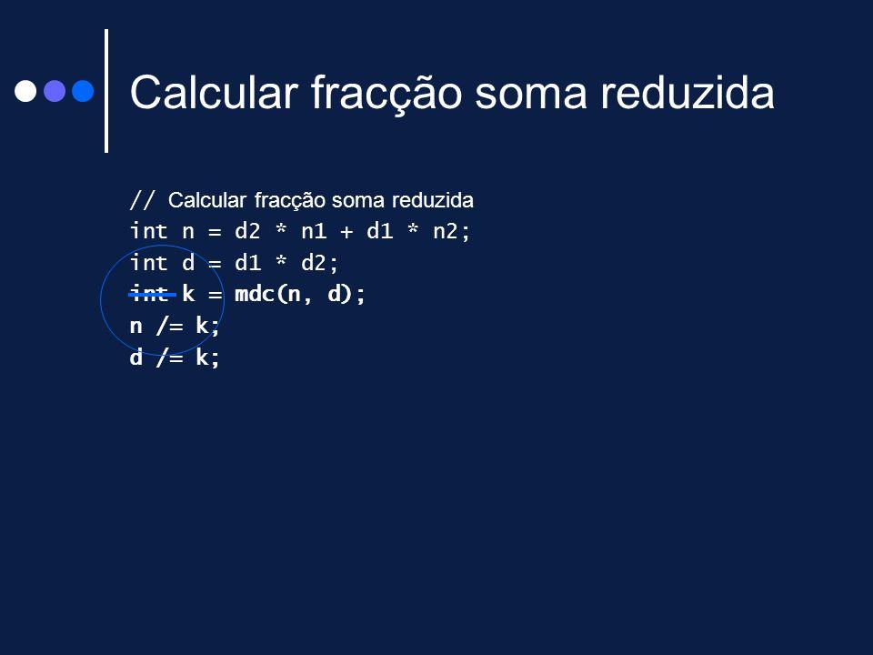 Calcular fracção soma reduzida // Calcular fracção soma reduzida int n = d2 * n1 + d1 * n2; int d = d1 * d2; int k = mdc(n, d); n /= k; d /= k;