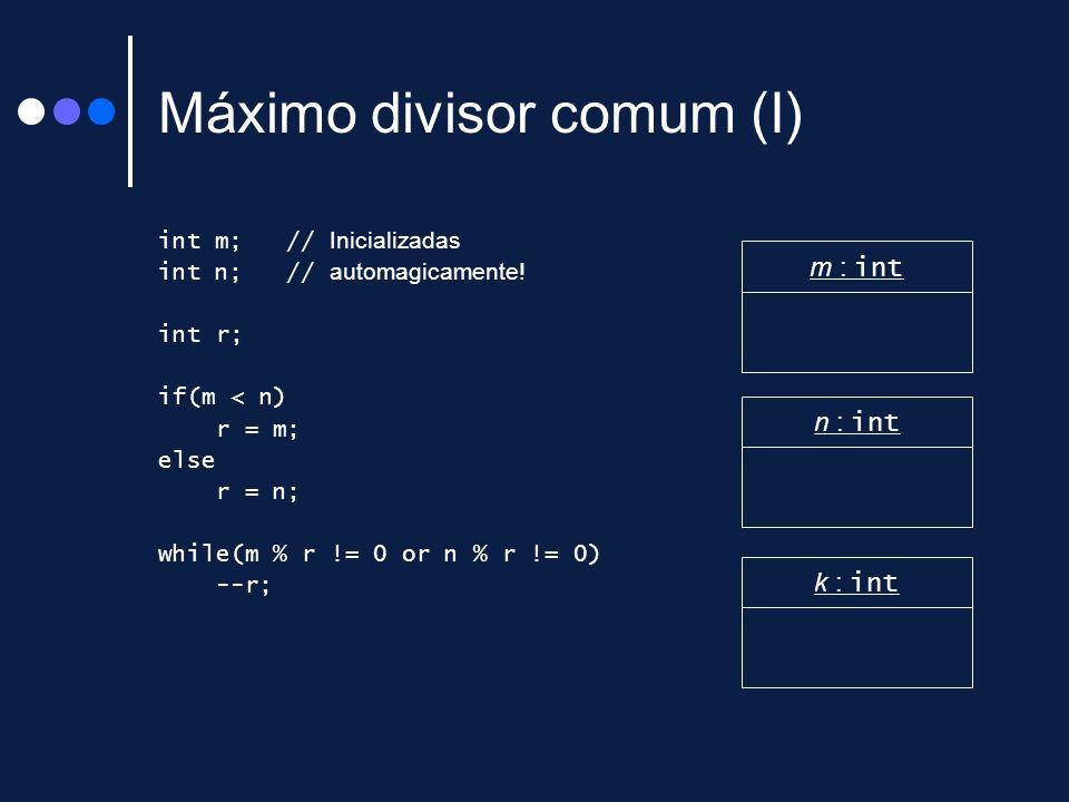 Máximo divisor comum (I) int m; // Inicializadas int n; // automagicamente! int r; if(m < n) r = m; else r = n; while(m % r != 0 or n % r != 0) --r; m