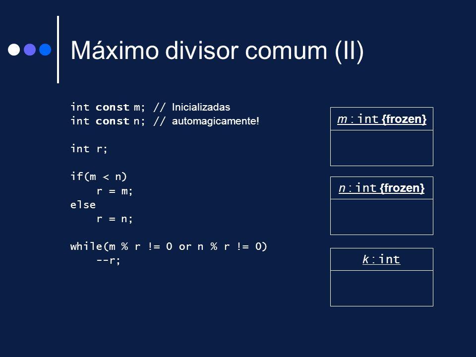 Máximo divisor comum (II) int const m; // Inicializadas int const n; // automagicamente! int r; if(m < n) r = m; else r = n; while(m % r != 0 or n % r