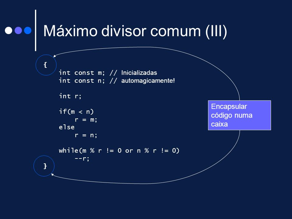 Máximo divisor comum (III) { int const m; // Inicializadas int const n; // automagicamente! int r; if(m < n) r = m; else r = n; while(m % r != 0 or n